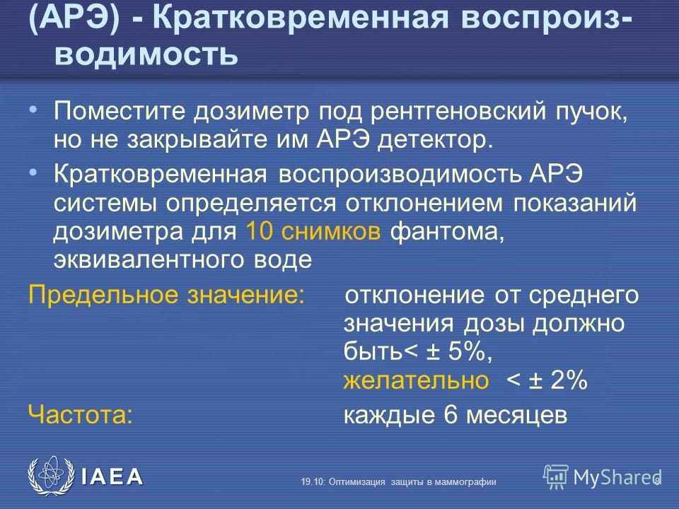 IAEA 19.10: Оптимизация защиты в маммографии8 (АРЭ) - Кратковременная воспроиз- водимость Поместите дозиметр под рентгеновский пучок, но не закрывайте им АРЭ детектор. Кратковременная воспроизводимость АРЭ системы определяется отклонением показаний д