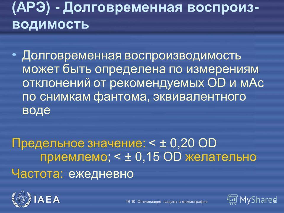 IAEA 19.10: Оптимизация защиты в маммографии9 (АРЭ) - Долговременная воспроиз- водимость Долговременная воспроизводимость может быть определена по измерениям отклонений от рекомендуемых OD и мАс по снимкам фантома, эквивалентного воде Предельное знач