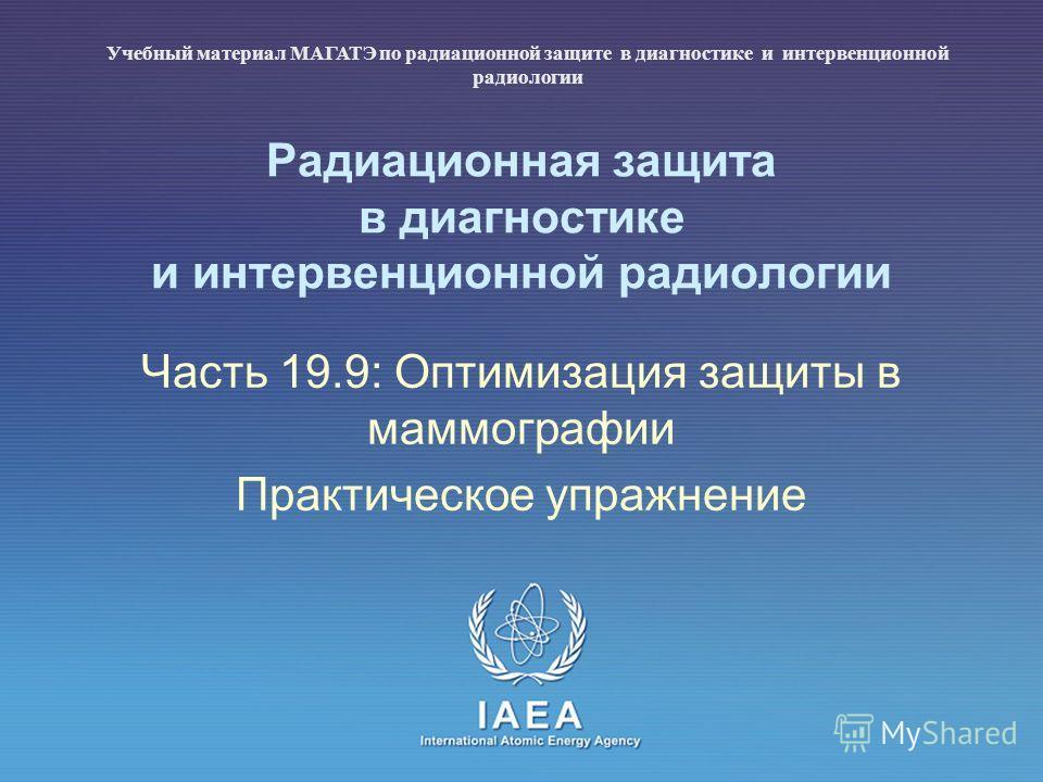 IAEA International Atomic Energy Agency Радиационная защита в диагностике и интервенционной радиологии Часть 19.9: Оптимизация защиты в маммографии Практическое упражнение Учебный материал МАГАТЭ по радиационной защите в диагностике и интервенционной