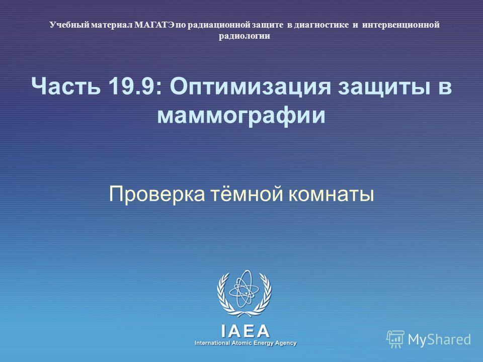 IAEA International Atomic Energy Agency Часть 19.9: Оптимизация защиты в маммографии Проверка тёмной комнаты Учебный материал МАГАТЭ по радиационной защите в диагностике и интервенционной радиологии