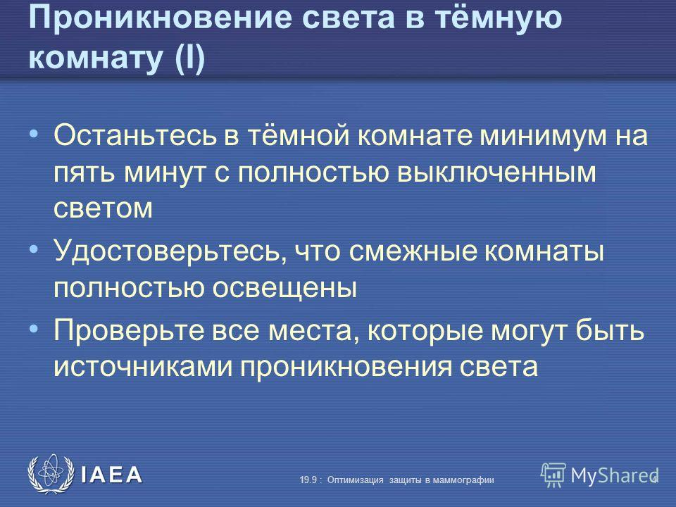 IAEA 19.9 : Оптимизация защиты в маммографии4 Проникновение света в тёмную комнату (I) Останьтесь в тёмной комнате минимум на пять минут с полностью выключенным светом Удостоверьтесь, что смежные комнаты полностью освещены Проверьте все места, которы