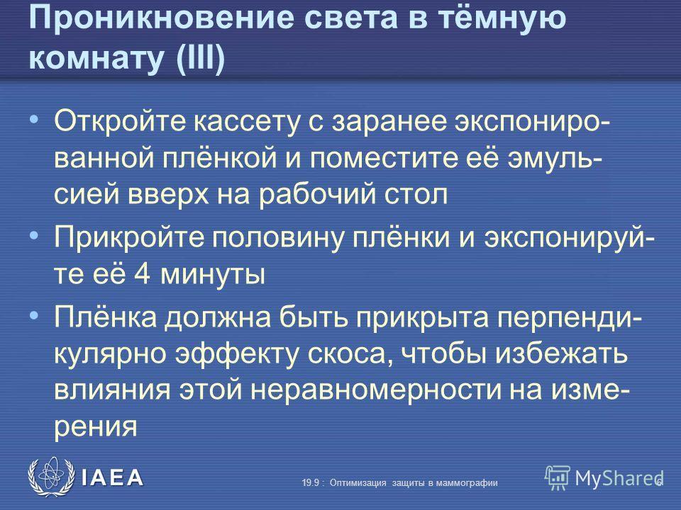 IAEA 19.9 : Оптимизация защиты в маммографии6 Проникновение света в тёмную комнату (III) Откройте кассету с заранее экспониро- ванной плёнкой и поместите её эмуль- сией вверх на рабочий стол Прикройте половину плёнки и экспонируй- те её 4 минуты Плён