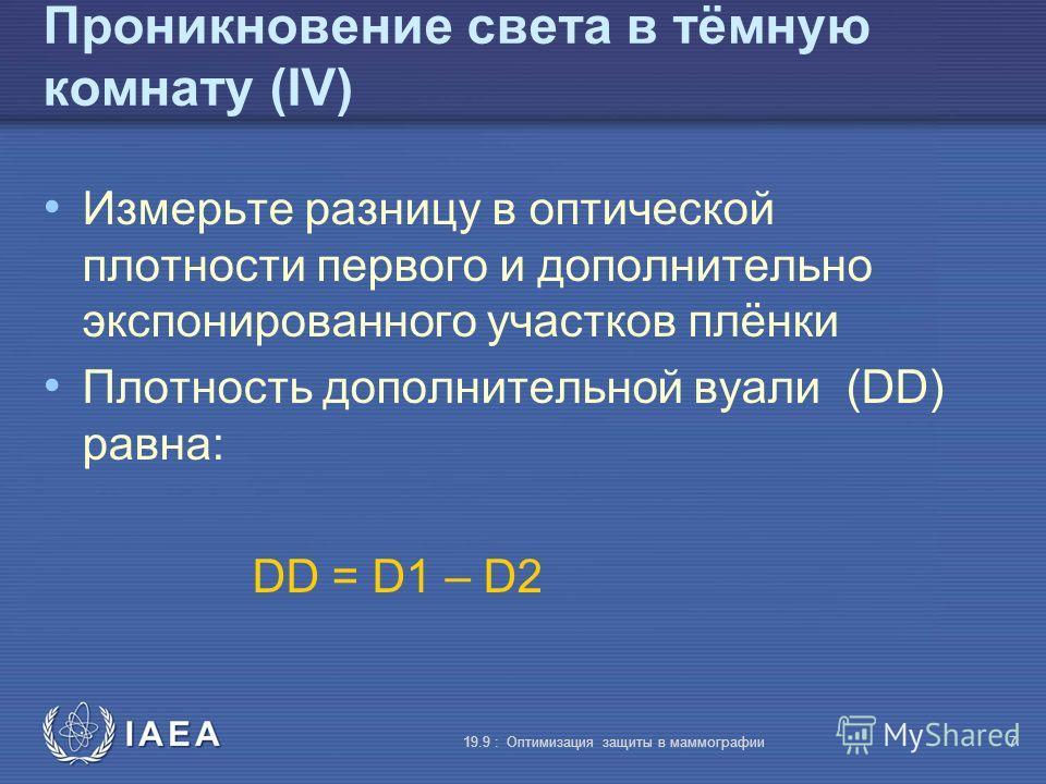 IAEA 19.9 : Оптимизация защиты в маммографии7 Проникновение света в тёмную комнату (IV) Измерьте разницу в оптической плотности первого и дополнительно экспонированного участков плёнки Плотность дополнительной вуали (DD) равна: DD = D1 – D2