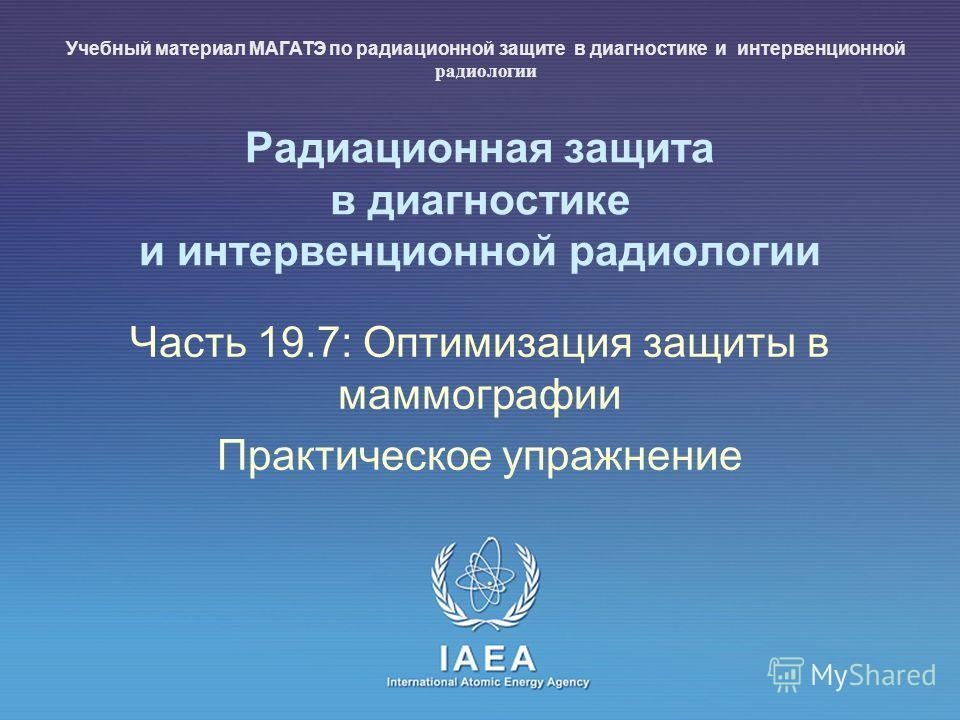 IAEA International Atomic Energy Agency Радиационная защита в диагностике и интервенционной радиологии Часть 19.7: Оптимизация защиты в маммографии Практическое упражнение Учебный материал МАГАТЭ по радиационной защите в диагностике и интервенционной
