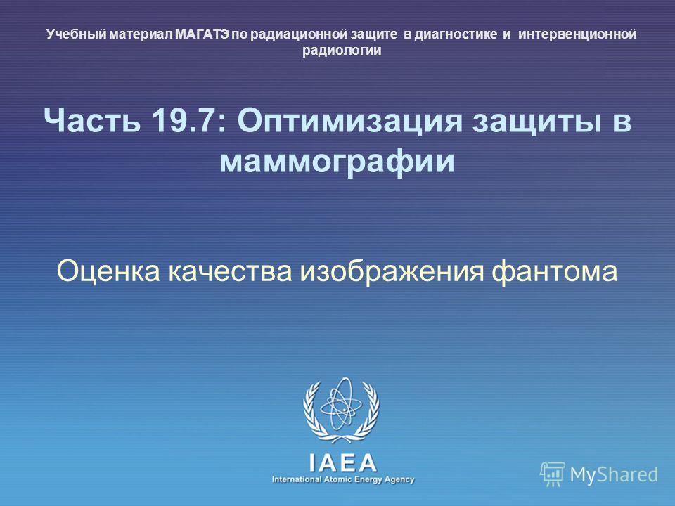 IAEA International Atomic Energy Agency Часть 19.7: Оптимизация защиты в маммографии Оценка качества изображения фантома Учебный материал МАГАТЭ по радиационной защите в диагностике и интервенционной радиологии