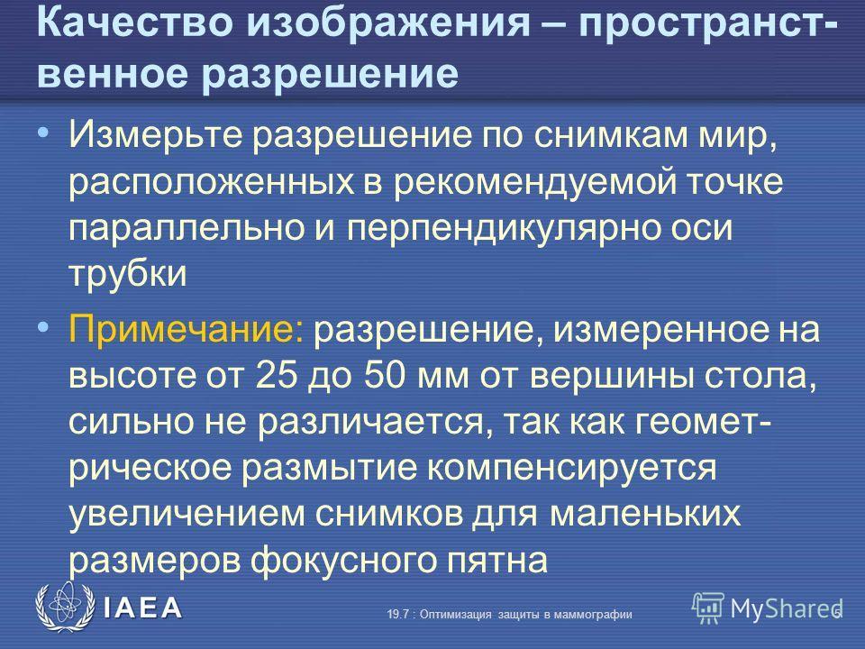 IAEA 19.7 : Оптимизация защиты в маммографии5 Качество изображения – пространст- венное разрешение Измерьте разрешение по снимкам мир, расположенных в рекомендуемой точке параллельно и перпендикулярно оси трубки Примечание: разрешение, измеренное на
