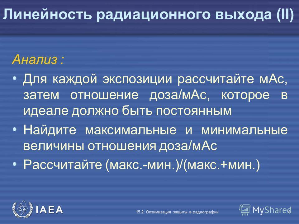 IAEA 15.2: Оптимизация защиты в радиографии6 Линейность радиационного выхода (II) Анализ : Для каждой экспозиции рассчитайте мАс, затем отношение доза/мАс, которое в идеале должно быть постоянным Найдите максимальные и минимальные величины отношения