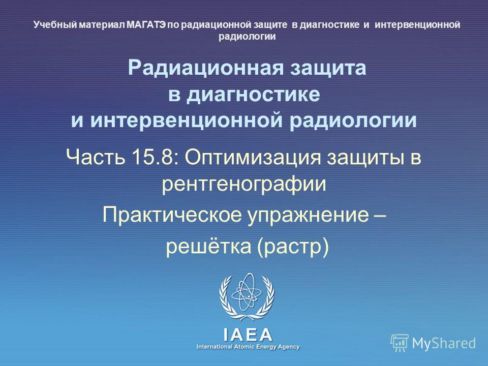 IAEA International Atomic Energy Agency Радиационная защита в диагностике и интервенционной радиологии Часть 15.8: Оптимизация защиты в рентгенографии Практическое упражнение – решётка (растр) Учебный материал МАГАТЭ по радиационной защите в диагност
