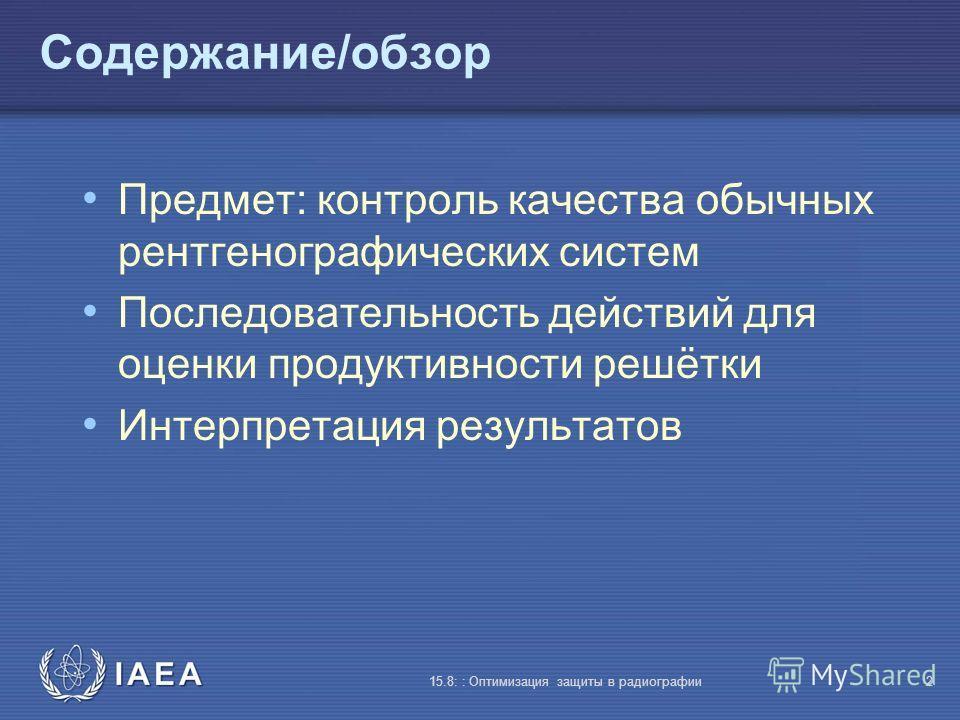 IAEA 15.8: : Оптимизация защиты в радиографии2 Содержание/обзор Предмет: контроль качества обычных рентгенографических систем Последовательность действий для оценки продуктивности решётки Интерпретация результатов