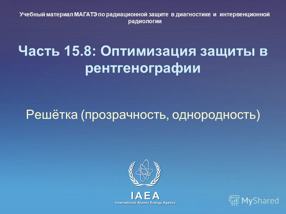 IAEA International Atomic Energy Agency Часть 15.8: Оптимизация защиты в рентгенографии Решётка (прозрачность, однородность) Учебный материал МАГАТЭ по радиационной защите в диагностике и интервенционной радиологии