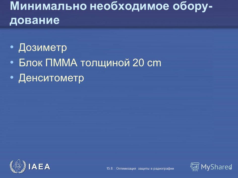 IAEA 15.8: : Оптимизация защиты в радиографии4 Минимально необходимое обору- дование Дозиметр Блок ПMMA толщиной 20 cm Денситометр