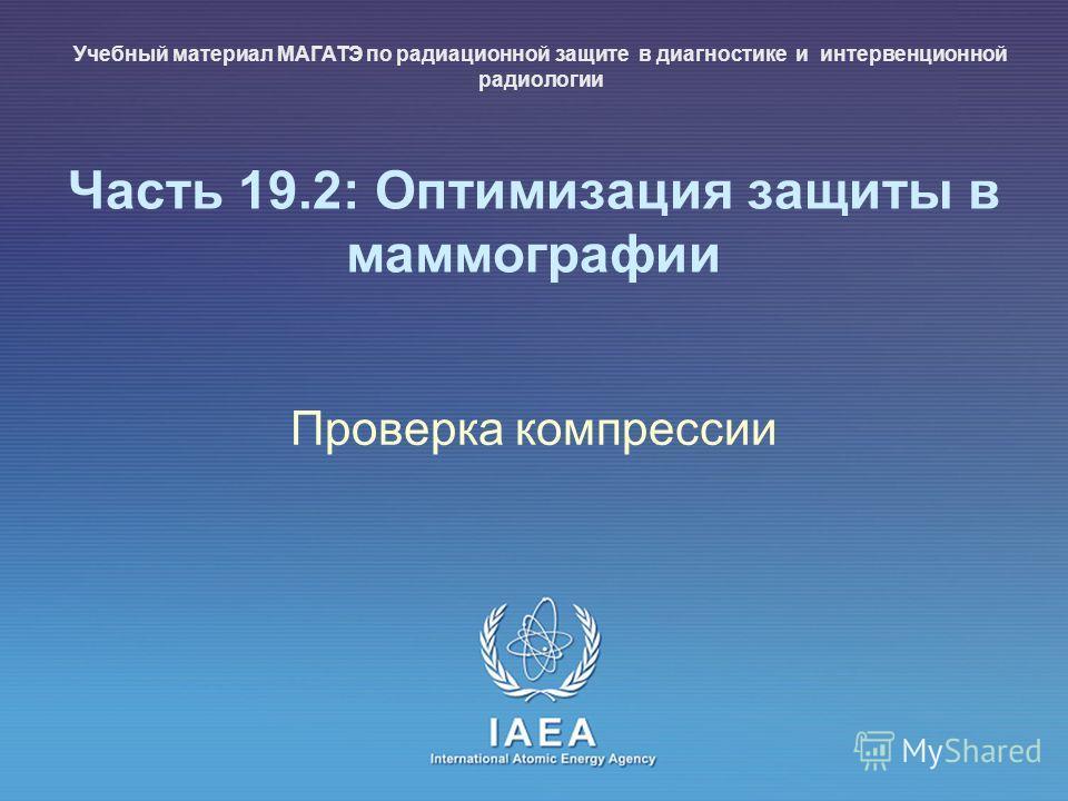 IAEA International Atomic Energy Agency Часть 19.2: Оптимизация защиты в маммографии Проверка компрессии Учебный материал МАГАТЭ по радиационной защите в диагностике и интервенционной радиологии