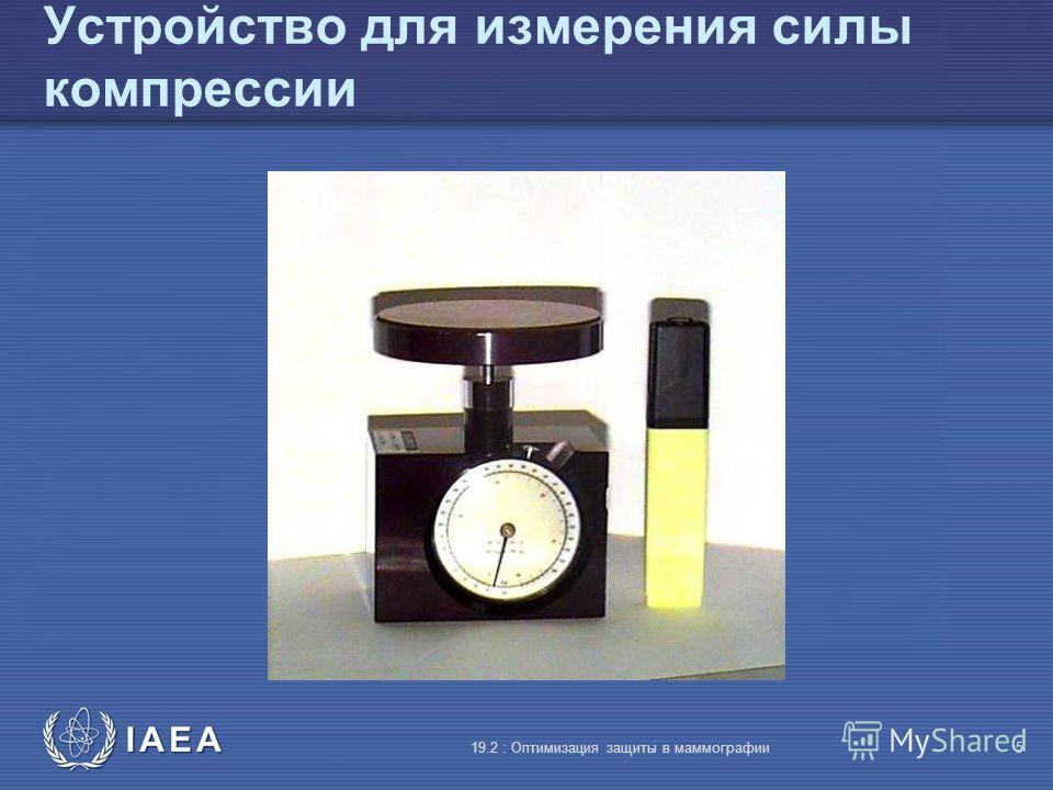 IAEA 19.2 : Оптимизация защиты в маммографии5 Устройство для измерения силы компрессии
