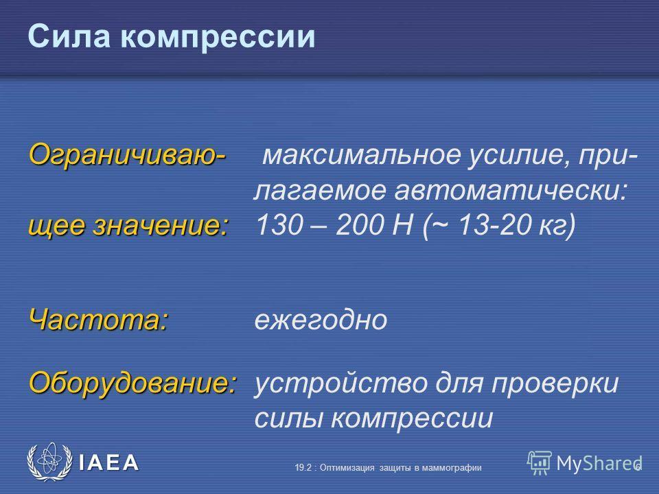 IAEA 19.2 : Оптимизация защиты в маммографии6 Сила компрессии Ограничиваю- Ограничиваю- максимальное усилие, при- лагаемое автоматически: щее значение: щее значение: 130 – 200 Н (~ 13-20 кг) Частота: Частота:ежегодно Оборудование: Оборудование:устрой