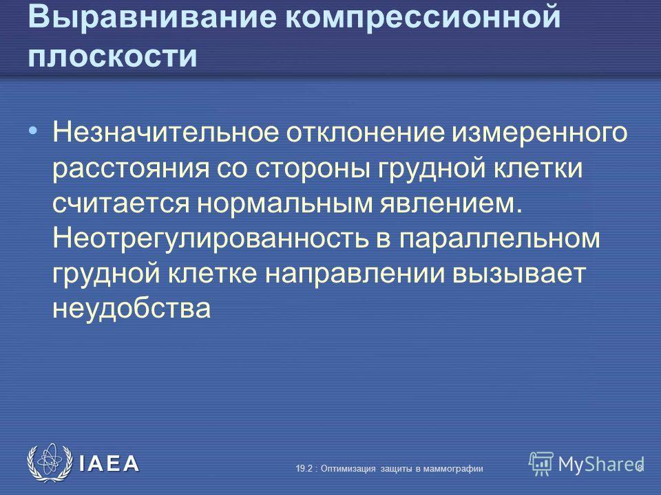 IAEA 19.2 : Оптимизация защиты в маммографии8 Выравнивание компрессионной плоскости Незначительное отклонение измеренного расстояния со стороны грудной клетки считается нормальным явлением. Неотрегулированность в параллельном грудной клетке направлен