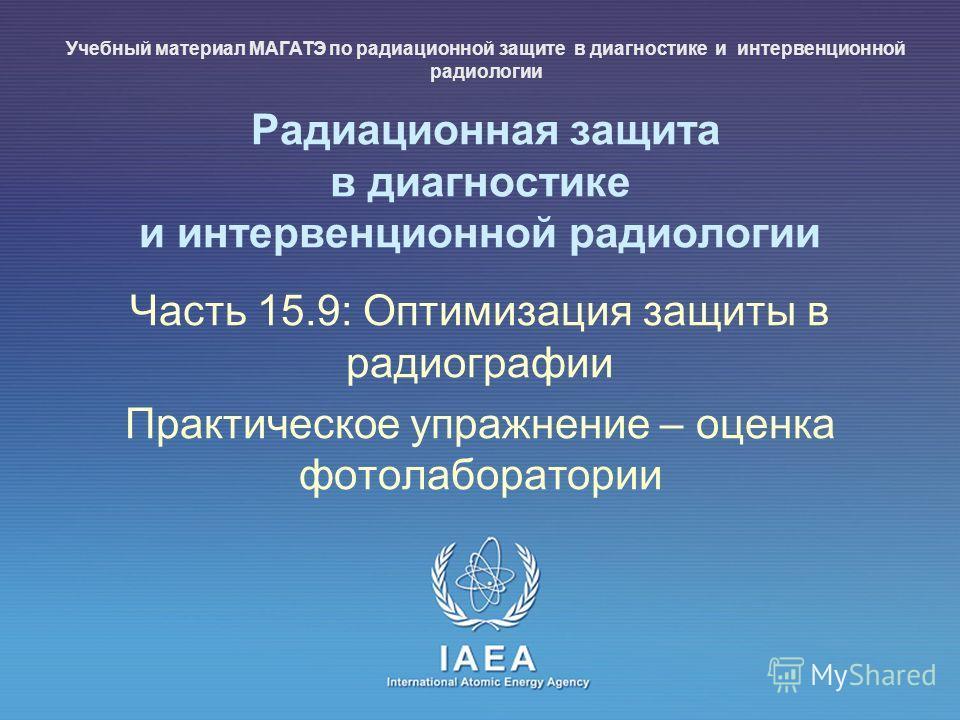 IAEA International Atomic Energy Agency Радиационная защита в диагностике и интервенционной радиологии Часть 15.9: Оптимизация защиты в радиографии Практическое упражнение – оценка фотолаборатории Учебный материал МАГАТЭ по радиационной защите в диаг