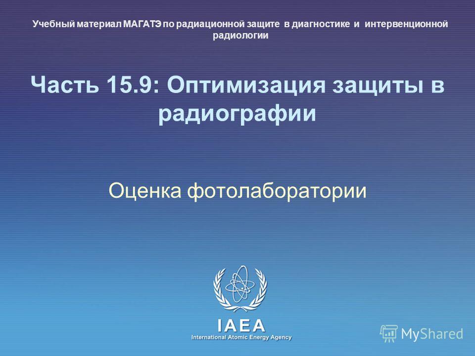 IAEA International Atomic Energy Agency Часть 15.9: Оптимизация защиты в радиографии Оценка фотолаборатории Учебный материал МАГАТЭ по радиационной защите в диагностике и интервенционной радиологии