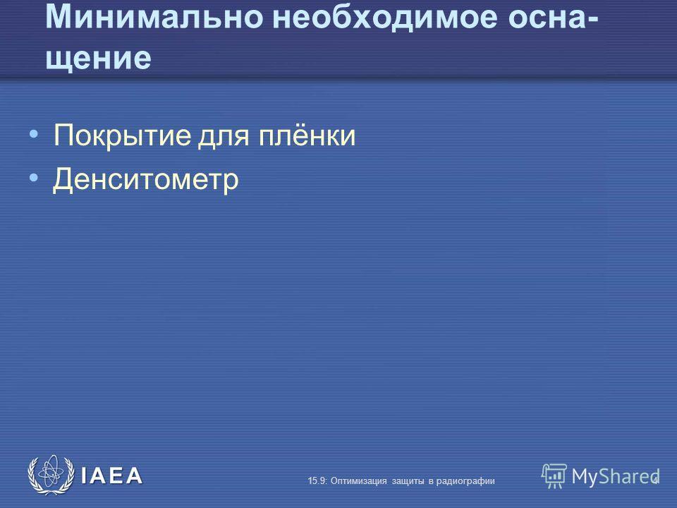 IAEA 15.9: Оптимизация защиты в радиографии4 Минимально необходимое осна- щение Покрытие для плёнки Денситометр