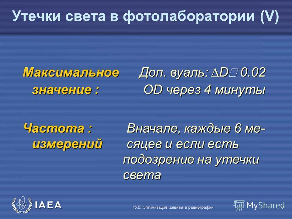 IAEA 15.9: Оптимизация защиты в радиографии9 Максимальное Доп. вуаль: D 0.02 значение : OD через 4 минуты Частота : Вначале, каждые 6 ме- измерений сяцев и если есть подозрение на утечки света Утечки света в фотолаборатории (V)