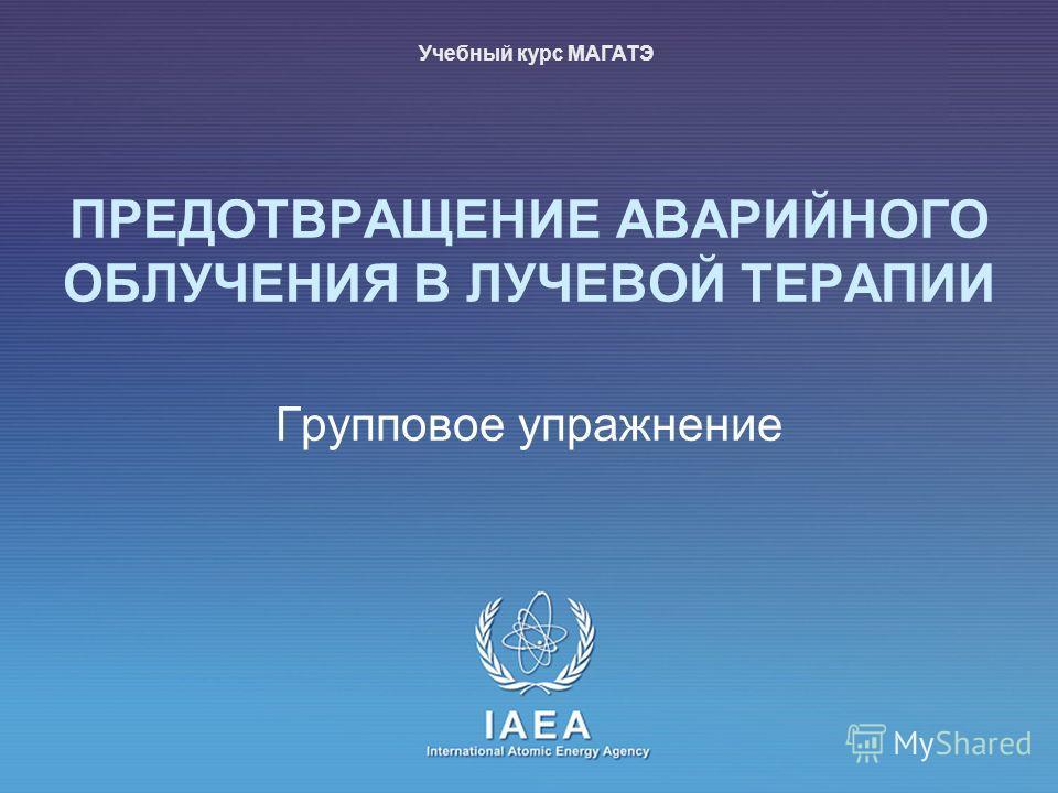 IAEA International Atomic Energy Agency Групповое упражнение ПРЕДОТВРАЩЕНИЕ АВАРИЙНОГО ОБЛУЧЕНИЯ В ЛУЧЕВОЙ ТЕРАПИИ Учебный курс МАГАТЭ