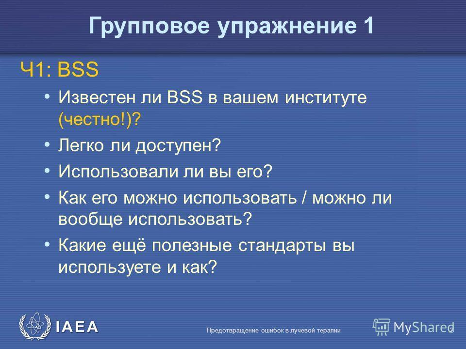 IAEA Предотвращение ошибок в лучевой терапии2 Групповое упражнение 1 Ч1: BSS Известен ли BSS в вашем институте (честно!)? Легко ли доступен? Использовали ли вы его? Как его можно использовать / можно ли вообще использовать? Какие ещё полезные стандар