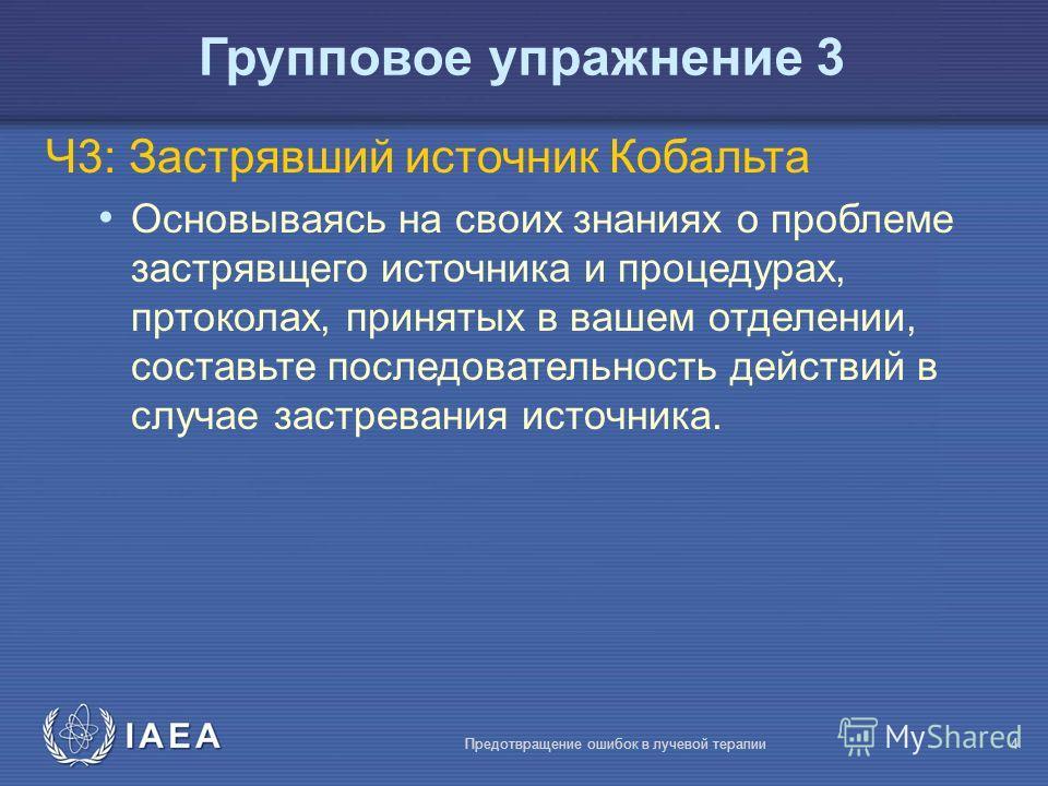 IAEA Предотвращение ошибок в лучевой терапии4 Ч3: Застрявший источник Кобальта Основываясь на своих знаниях о проблеме застрявщего источника и процедурах, пртоколах, принятых в вашем отделении, составьте последовательность действий в случае застреван