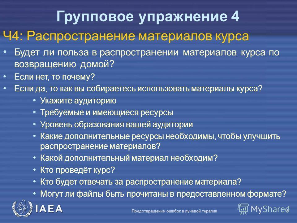 IAEA Предотвращение ошибок в лучевой терапии5 Ч4: Распространение материалов курса Будет ли польза в распространении материалов курса по возвращению домой? Если нет, то почему? Если да, то как вы собираетесь использовать материалы курса? Укажите ауди