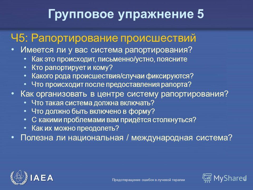 IAEA Предотвращение ошибок в лучевой терапии6 Ч5: Рапортирование происшествий Имеется ли у вас система рапортирования? Как это происходит, письменно/устно, поясните Кто рапортирует и кому? Какого рода происшествия/случаи фиксируются? Что происходит п