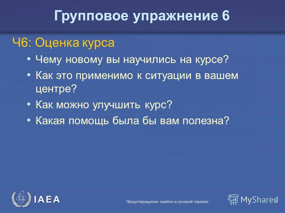 IAEA Предотвращение ошибок в лучевой терапии7 Ч6: Оценка курса Чему новому вы научились на курсе? Как это применимо к ситуации в вашем центре? Как можно улучшить курс? Какая помощь была бы вам полезна? Групповое упражнение 6