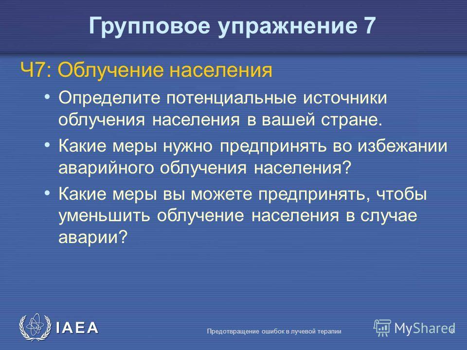 IAEA Предотвращение ошибок в лучевой терапии8 Ч7: Облучение населения Определите потенциальные источники облучения населения в вашей стране. Какие меры нужно предпринять во избежании аварийного облучения населения? Какие меры вы можете предпринять, ч