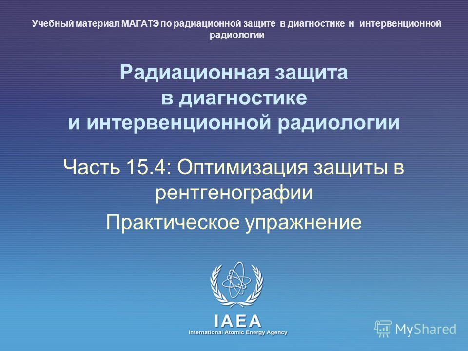 IAEA International Atomic Energy Agency Радиационная защита в диагностике и интервенционной радиологии Часть 15.4: Оптимизация защиты в рентгенографии Практическое упражнение Учебный материал МАГАТЭ по радиационной защите в диагностике и интервенцион