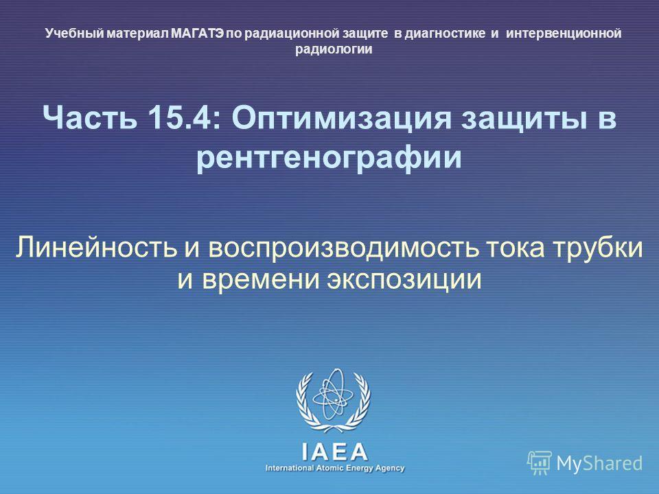 IAEA International Atomic Energy Agency Часть 15.4: Оптимизация защиты в рентгенографии Линейность и воспроизводимость тока трубки и времени экспозиции Учебный материал МАГАТЭ по радиационной защите в диагностике и интервенционной радиологии