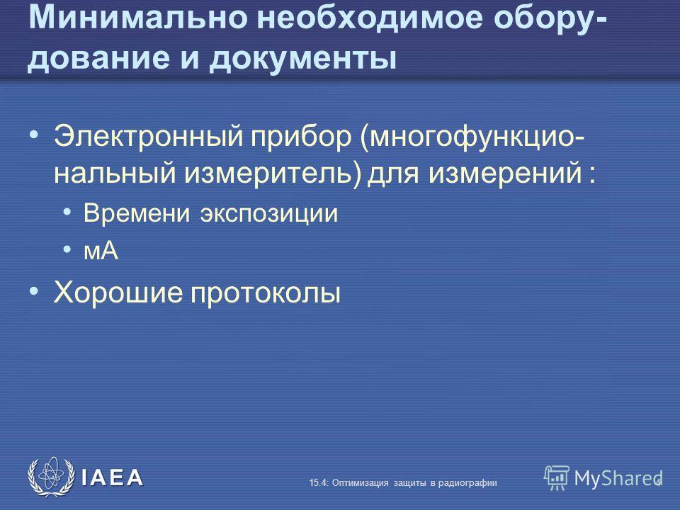 IAEA 15.4: Оптимизация защиты в радиографии4 Минимально необходимое обору- дование и документы Электронный прибор (многофункцио- нальный измеритель) для измерений : Времени экспозиции мA Хорошие протоколы