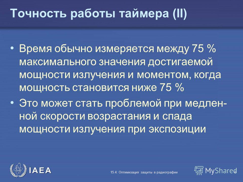 IAEA 15.4: Оптимизация защиты в радиографии6 Точность работы таймера (II) Время обычно измеряется между 75 % максимального значения достигаемой мощности излучения и моментом, когда мощность становится ниже 75 % Это может стать проблемой при медлен- н