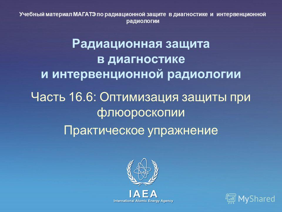 IAEA International Atomic Energy Agency Радиационная защита в диагностике и интервенционной радиологии Часть 16.6: Оптимизация защиты при флюороскопии Практическое упражнение Учебный материал МАГАТЭ по радиационной защите в диагностике и интервенцион