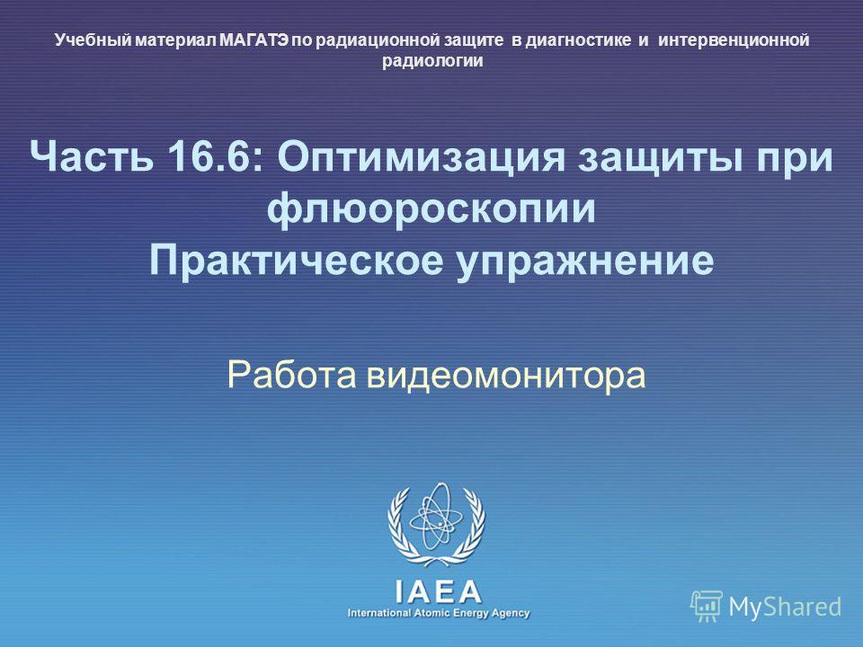 IAEA International Atomic Energy Agency Часть 16.6: Оптимизация защиты при флюороскопии Практическое упражнение Работа видеомонитора Учебный материал МАГАТЭ по радиационной защите в диагностике и интервенционной радиологии