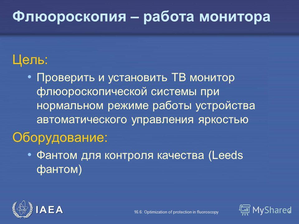 IAEA 16.6: Optimization of protection in fluoroscopy4 Флюороскопия – работа монитора Цель: Проверить и установить ТВ монитор флюороскопической системы при нормальном режиме работы устройства автоматического управления яркостью Оборудование: Фантом дл