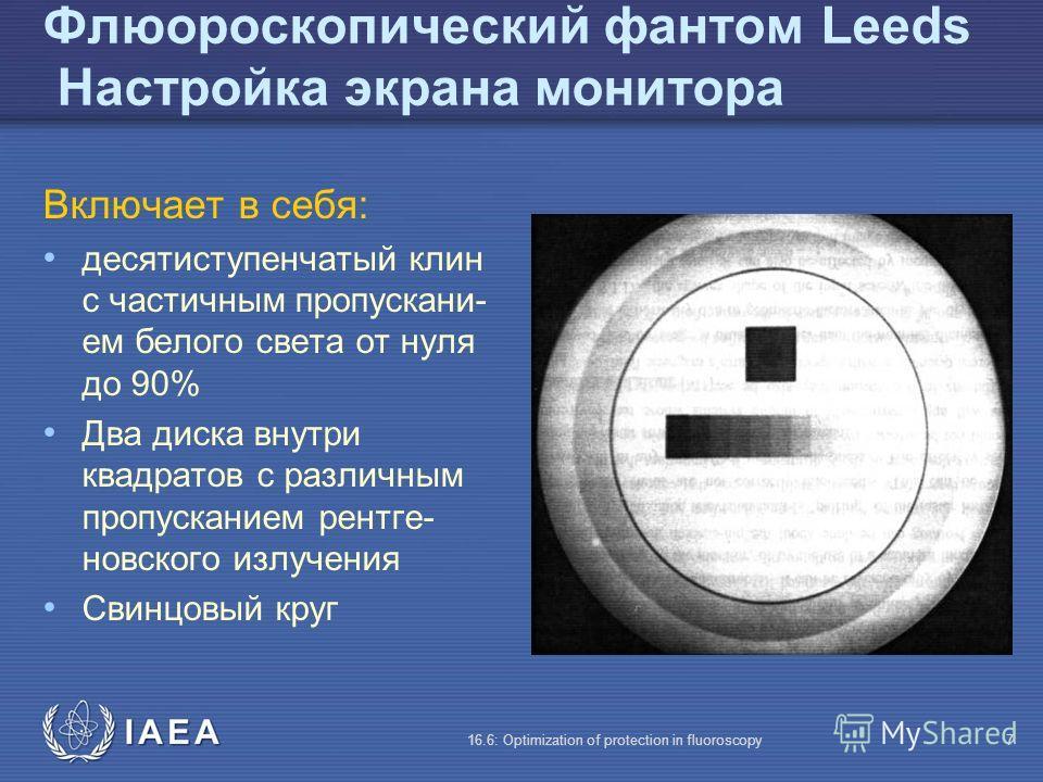 IAEA 16.6: Optimization of protection in fluoroscopy7 Флюороскопический фантом Leeds Настройка экрана монитора Включает в себя: десятиступенчатый клин с частичным пропускани- ем белого света от нуля до 90% Два диска внутри квадратов с различным пропу