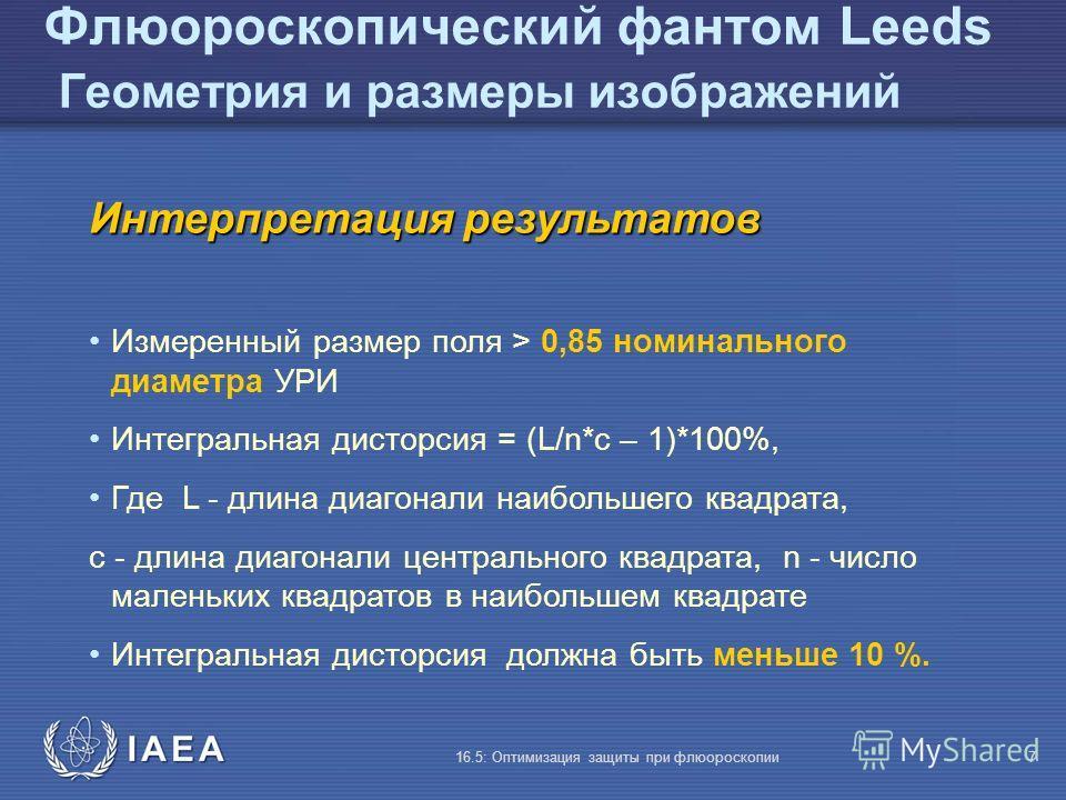 IAEA 16.5: Оптимизация защиты при флюороскопии7 Флюороскопический фантом Leeds Геометрия и размеры изображений Интерпретация результатов Измеренный размер поля > 0,85 номинального диаметра УРИ Интегральная дисторсия = (L/n*c – 1)*100%, Где L - длина