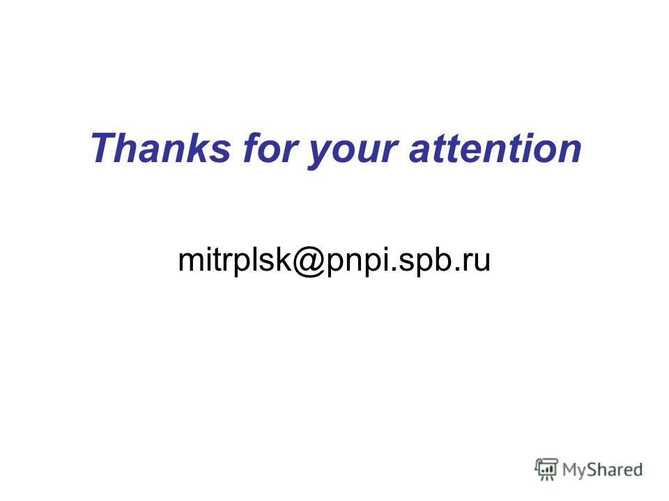 Thanks for your attention mitrplsk@pnpi.spb.ru
