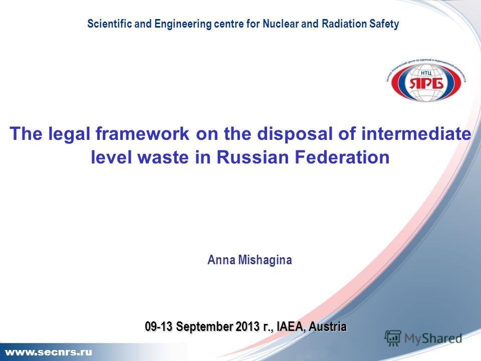 11 www.secnrs.ru The legal framework on the disposal of intermediate level waste in Russian Federation Scientific and Engineering centre for Nuclear and Radiation Safety Anna Mishagina 09-13 September 2013 г., IAEA, Austria