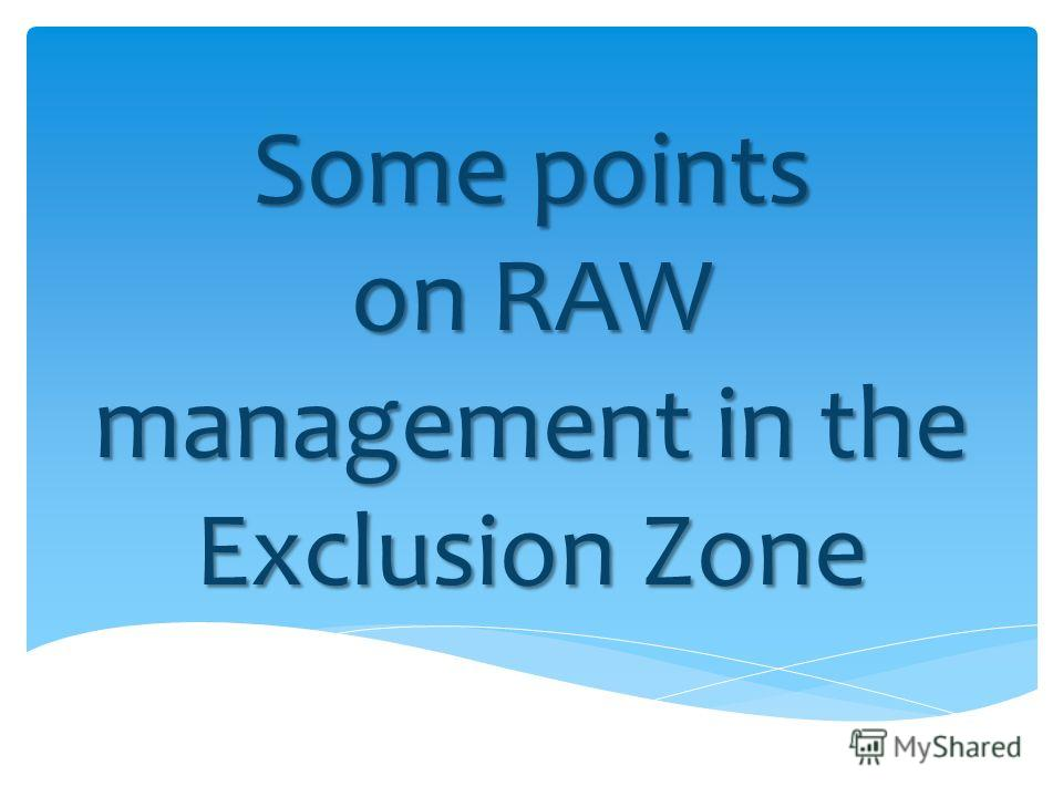 Some points on RAW management in the Exclusion Zone