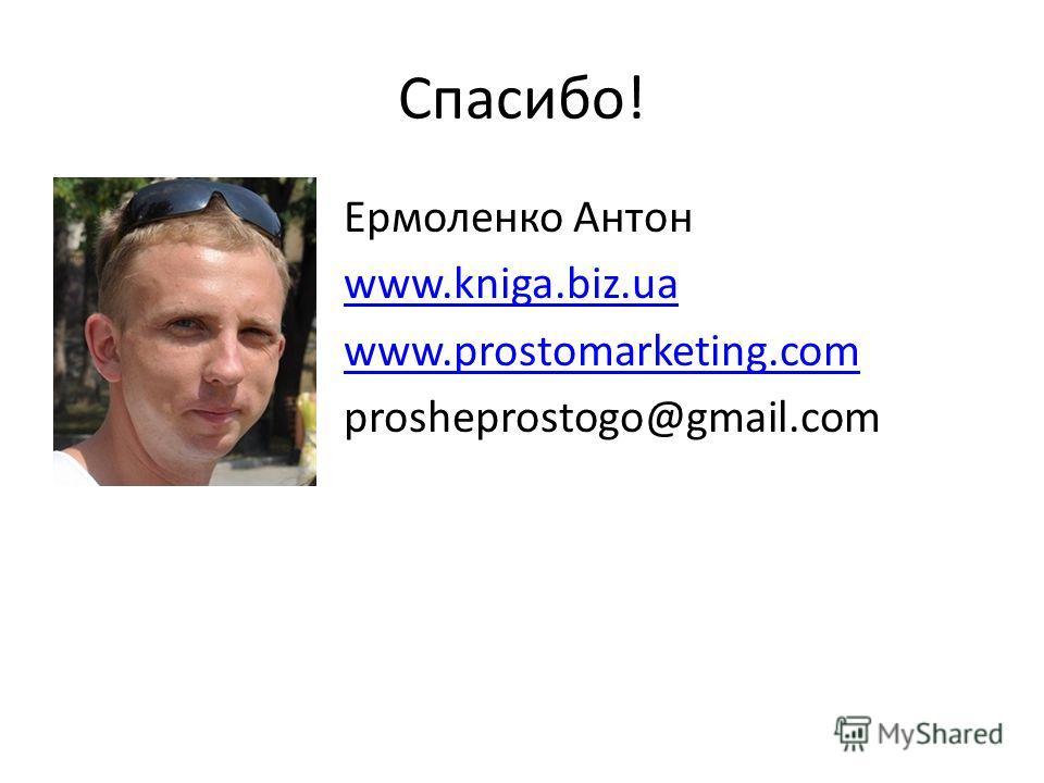 Спасибо! Ермоленко Антон www.kniga.biz.ua www.prostomarketing.com prosheprostogo@gmail.com