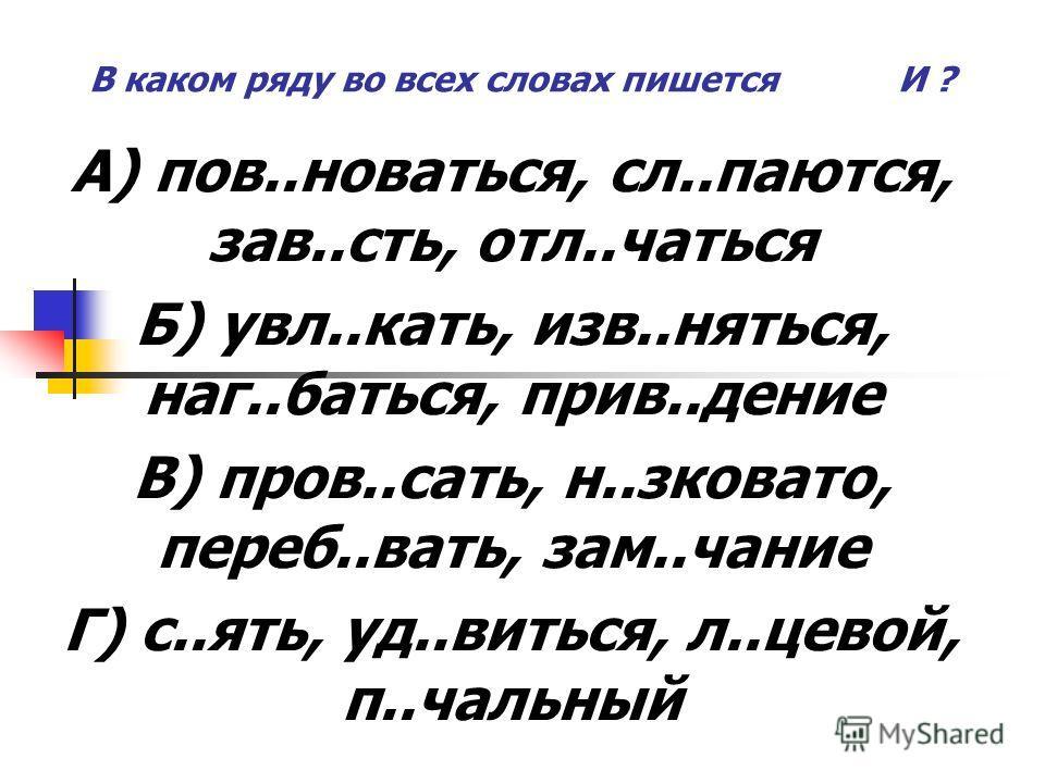 В каком ряду во всех словах пишется И ? А) пов..новаться, сл..паются, зав..сть, отл..чаться Б) увл..кать, изв..няться, наг..баться, прив..дение В) пров..сать, н..зковато, переб..вать, зам..чание Г) с..ять, уд..виться, л..цевой, п..чальный