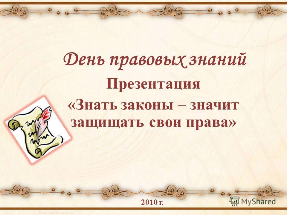 День правовых знаний Презентация «Знать законы – значит защищать свои права» 2010 г.