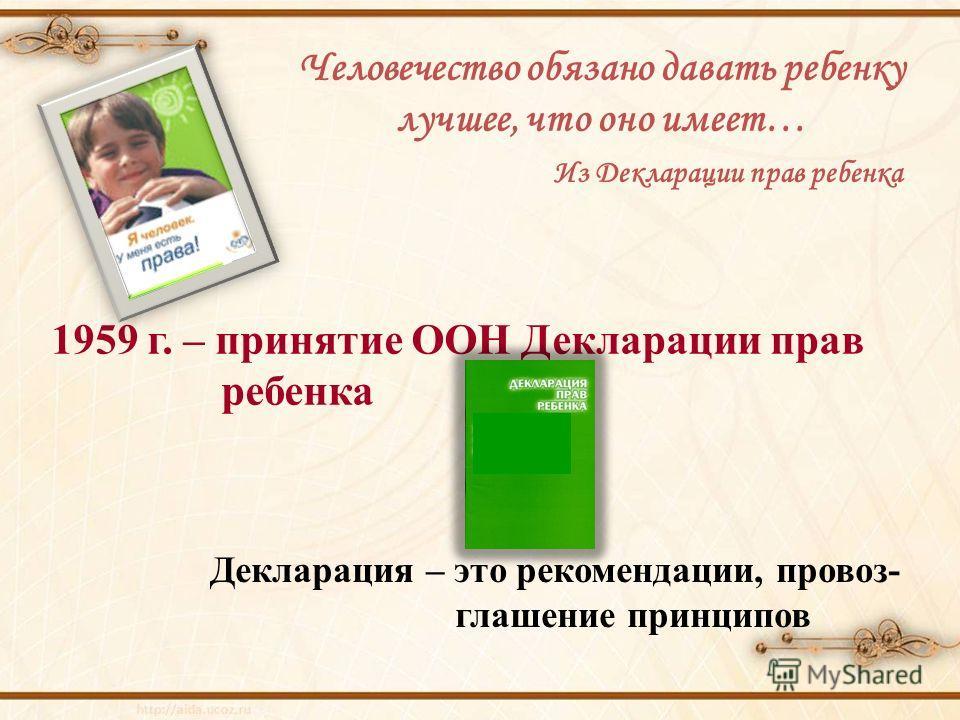 Человечество обязано давать ребенку лучшее, что оно имеет… Из Декларации прав ребенка 1959 г. – принятие ООН Декларации прав ребенка Декларация – это рекомендации, провоз- глашение принципов
