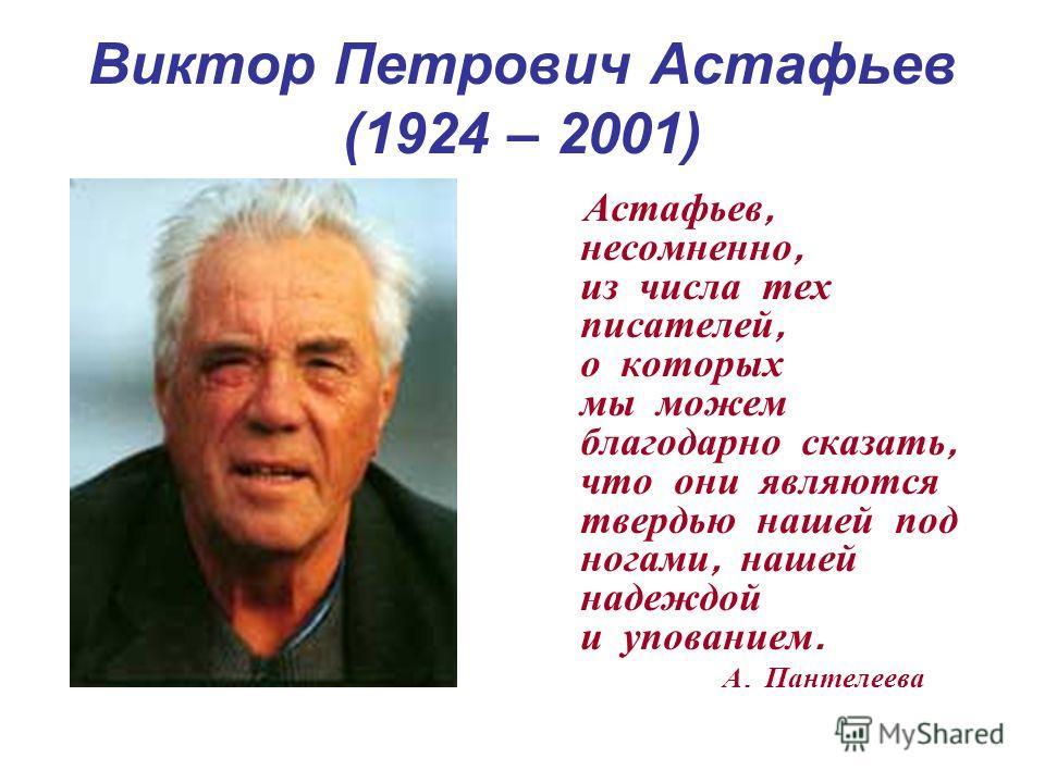 Виктор Петрович Астафьев (1924 – 2001) Астафьев, несомненно, из числа тех писателей, о которых мы можем благодарно сказать, что они являются твердью нашей под ногами, нашей надеждой и упованием. А. Пантелеева