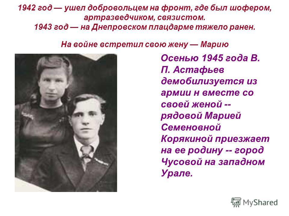 1942 год ушел добровольцем на фронт, где был шофером, артразведчиком, связистом. 1943 год на Днепровском плацдарме тяжело ранен. На войне встретил свою жену Марию Осенью 1945 года В. П. Астафьев демобилизуется из армии н вместе со своей женой -- рядо