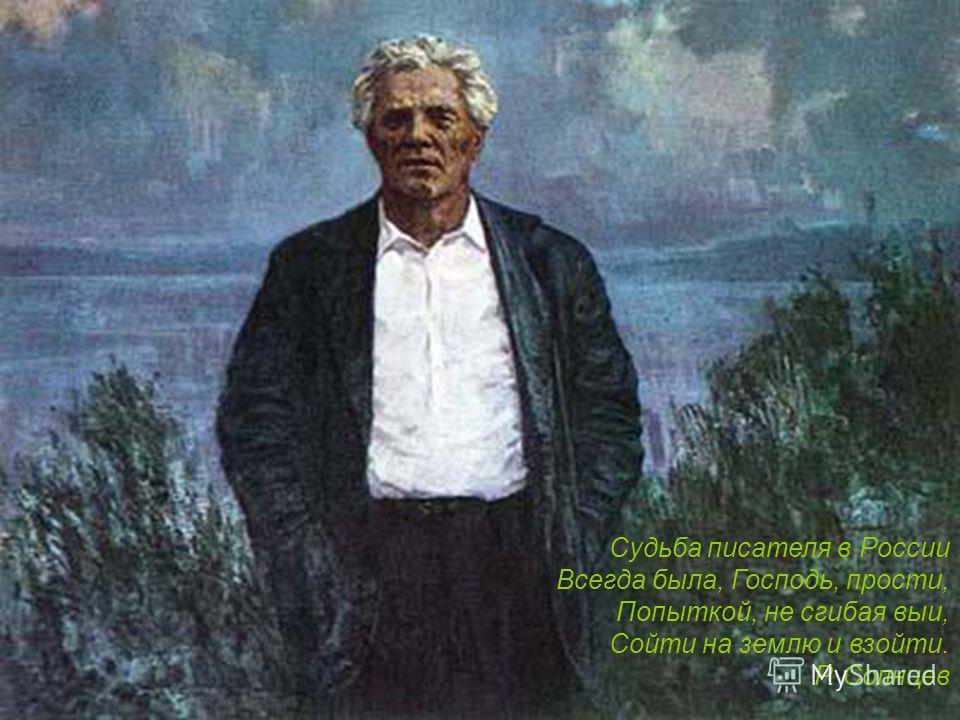 Судьба писателя в России Всегда была, Господь, прости, Попыткой, не сгибая выи, Сойти на землю и взойти. Р. Солнцев