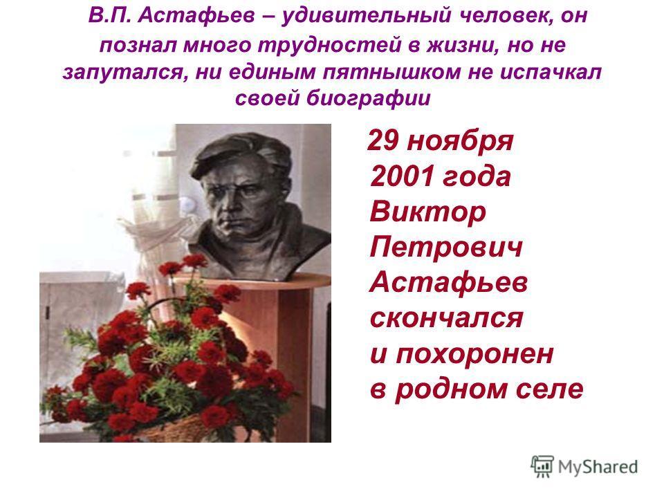 В.П. Астафьев – удивительный человек, он познал много трудностей в жизни, но не запутался, ни единым пятнышком не испачкал своей биографии 29 ноября 2001 года Виктор Петрович Астафьев скончался и похоронен в родном селе